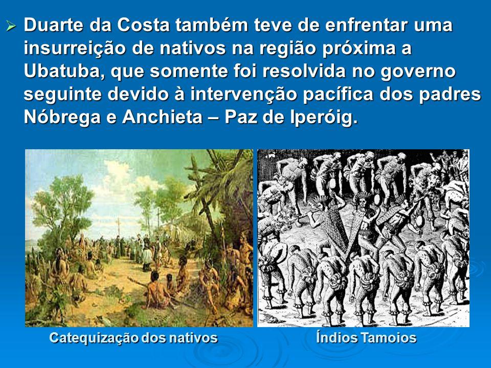 Duarte da Costa também teve de enfrentar uma insurreição de nativos na região próxima a Ubatuba, que somente foi resolvida no governo seguinte devido à intervenção pacífica dos padres Nóbrega e Anchieta – Paz de Iperóig.