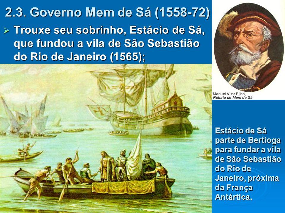 2.3. Governo Mem de Sá (1558-72) Trouxe seu sobrinho, Estácio de Sá, que fundou a vila de São Sebastião do Rio de Janeiro (1565);
