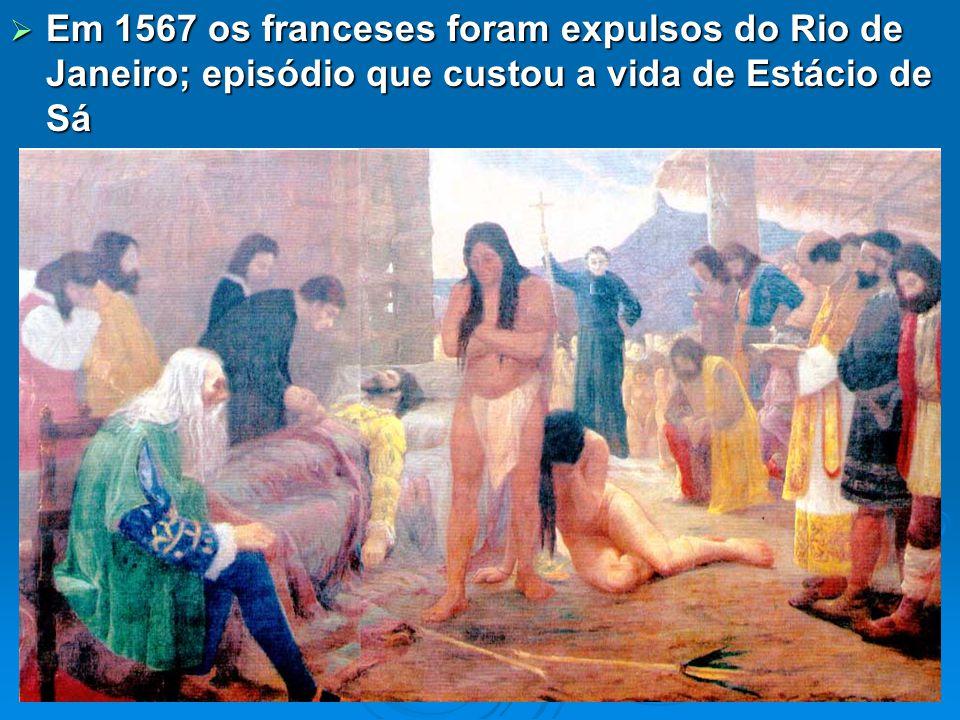 Em 1567 os franceses foram expulsos do Rio de Janeiro; episódio que custou a vida de Estácio de Sá