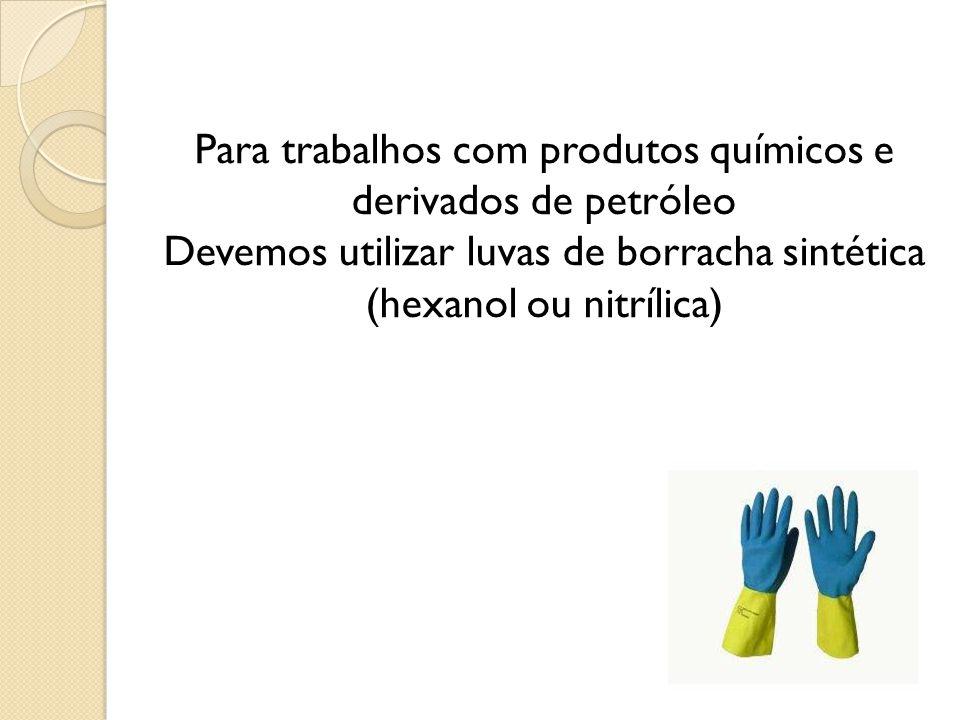 Para trabalhos com produtos químicos e derivados de petróleo Devemos utilizar luvas de borracha sintética (hexanol ou nitrílica)