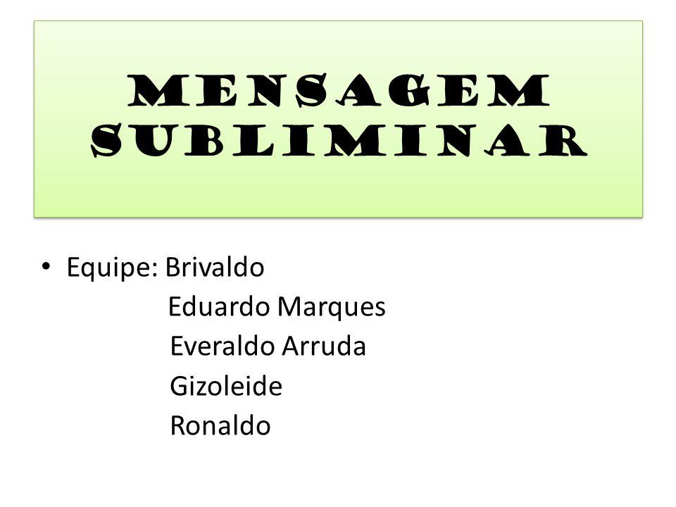 Mensagem Subliminar Equipe: Brivaldo Everaldo Arruda Gizoleide Ronaldo
