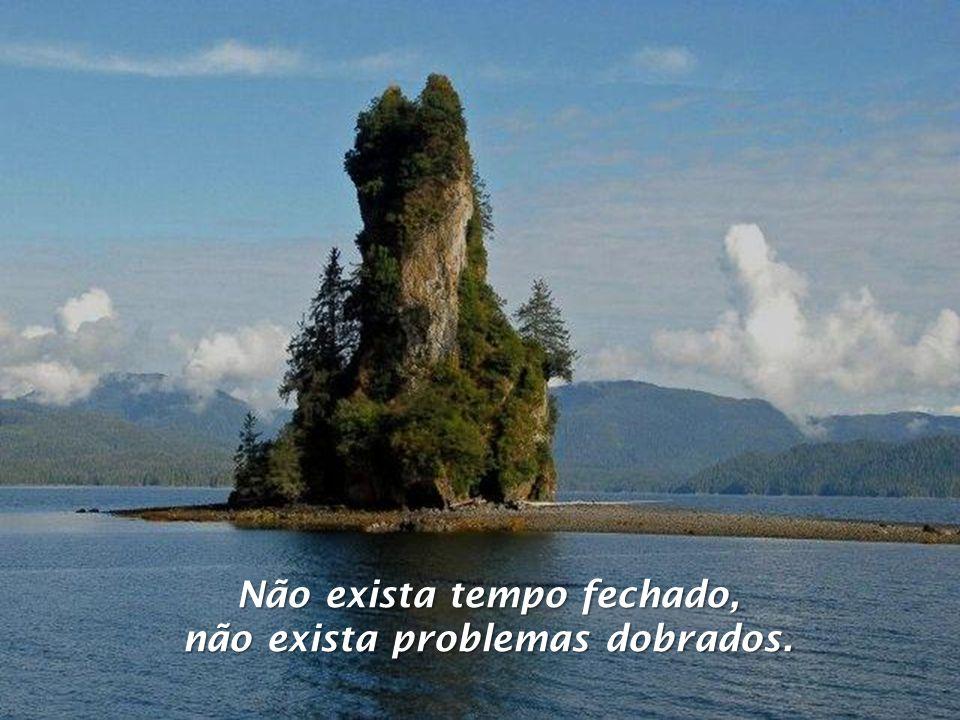 Não exista tempo fechado, não exista problemas dobrados.