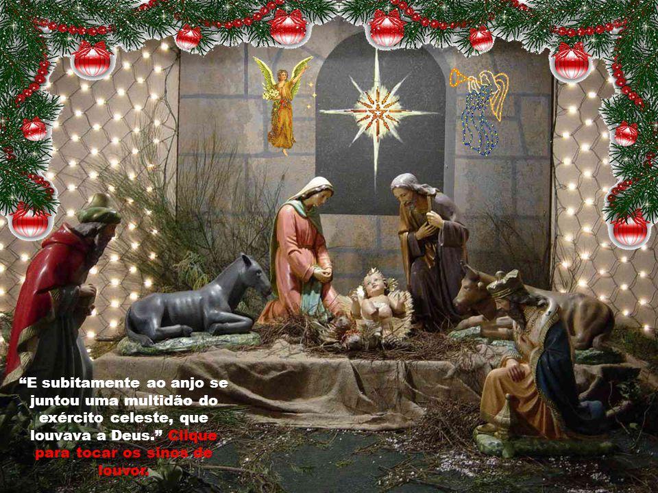 E subitamente ao anjo se juntou uma multidão do exército celeste, que louvava a Deus. Clique para tocar os sinos de louvor.