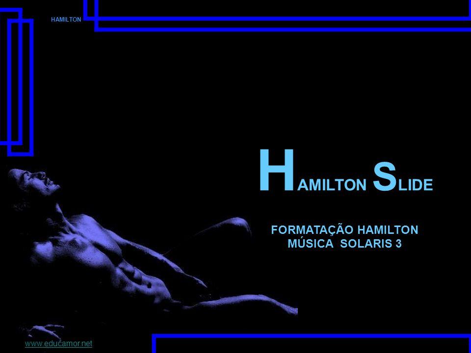 HAMILTON SLIDE FORMATAÇÃO HAMILTON MÚSICA SOLARIS 3 www.educamor.net