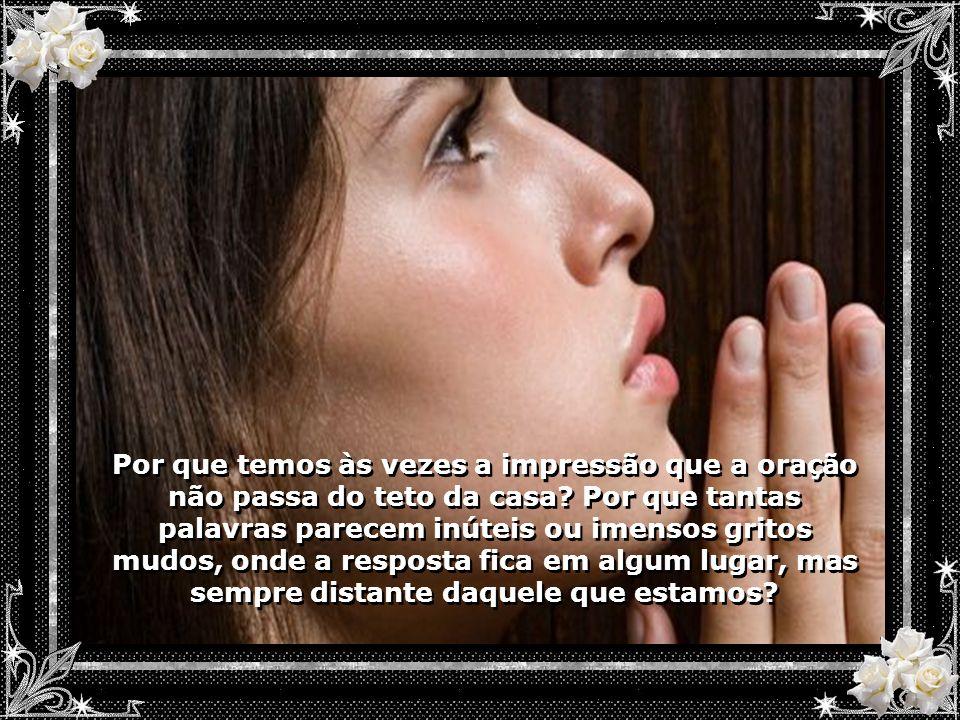 Por que temos às vezes a impressão que a oração não passa do teto da casa.