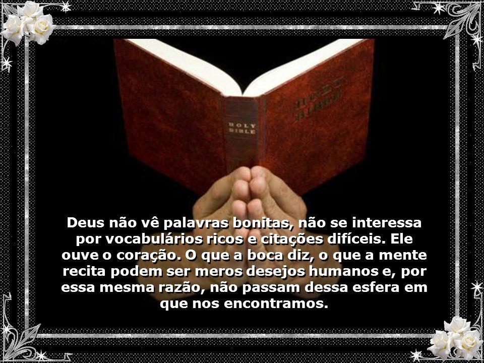 Deus não vê palavras bonitas, não se interessa por vocabulários ricos e citações difíceis.