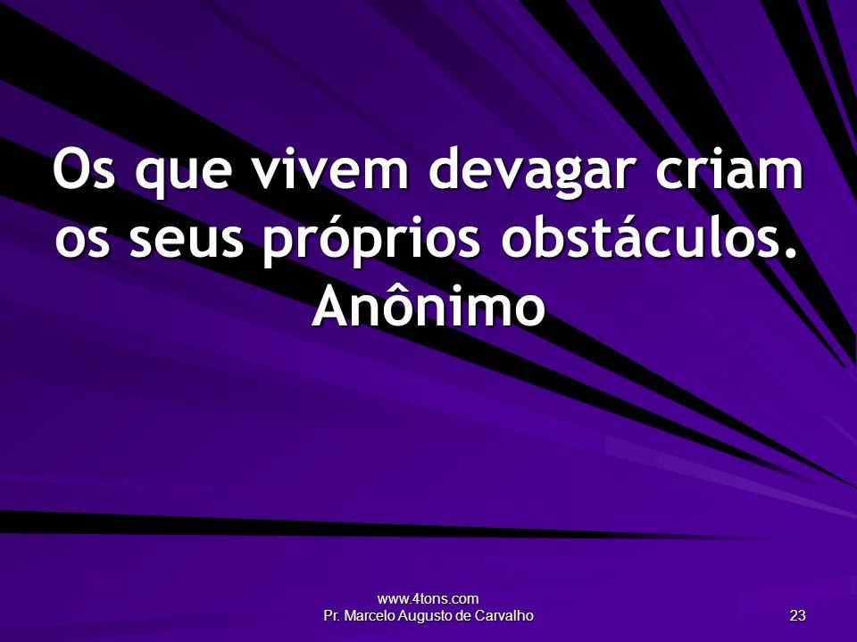 Os que vivem devagar criam os seus próprios obstáculos. Anônimo