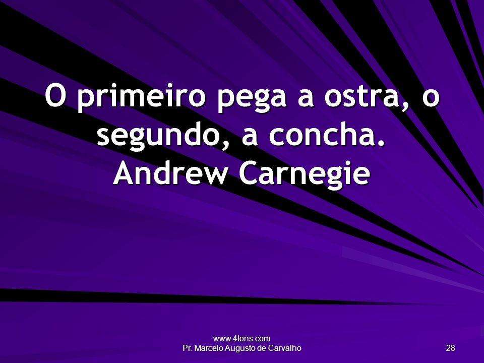 O primeiro pega a ostra, o segundo, a concha. Andrew Carnegie