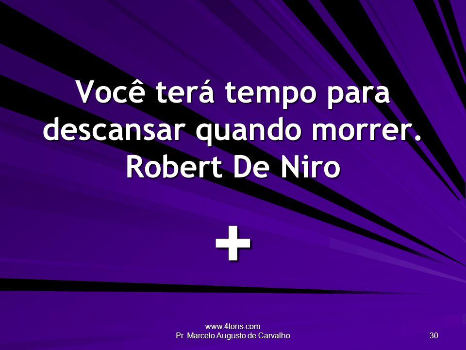 Você terá tempo para descansar quando morrer. Robert De Niro