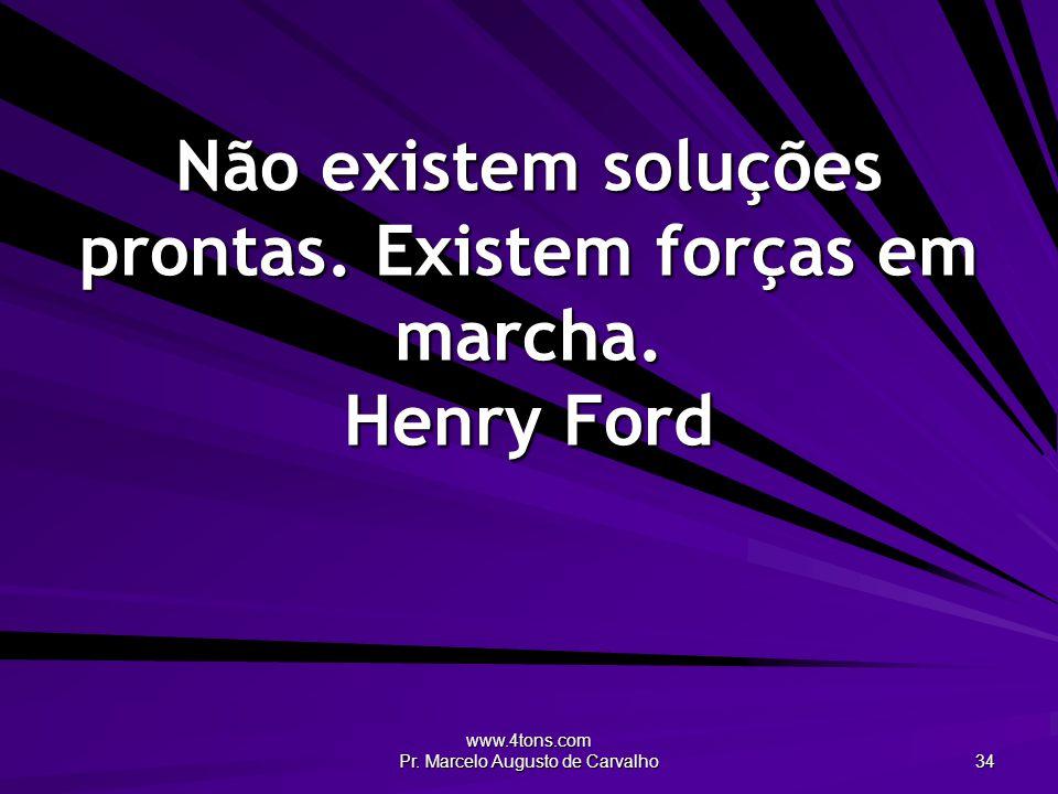 Não existem soluções prontas. Existem forças em marcha. Henry Ford