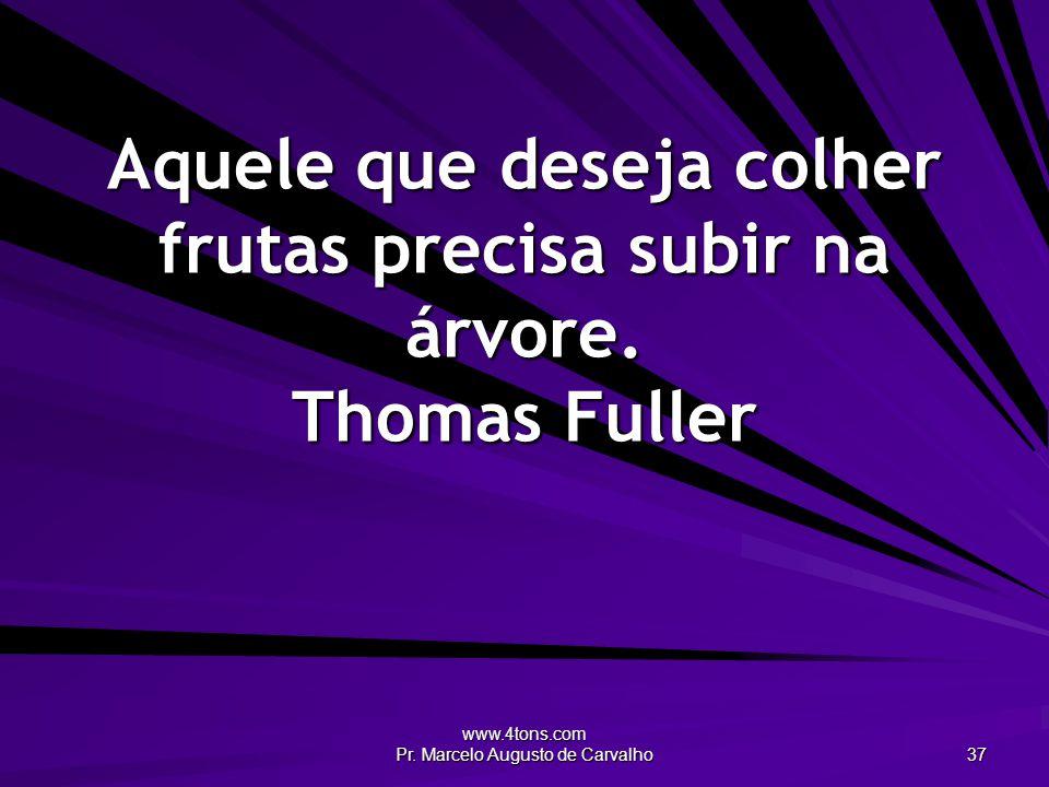 Aquele que deseja colher frutas precisa subir na árvore. Thomas Fuller