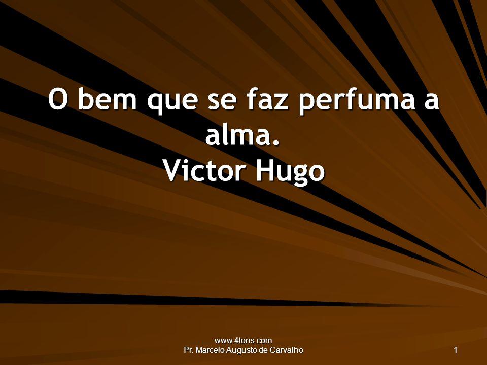 O bem que se faz perfuma a alma. Victor Hugo