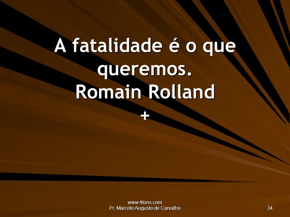 A fatalidade é o que queremos. Romain Rolland +
