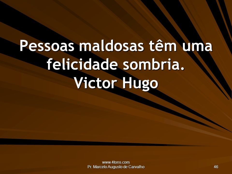 Pessoas maldosas têm uma felicidade sombria. Victor Hugo