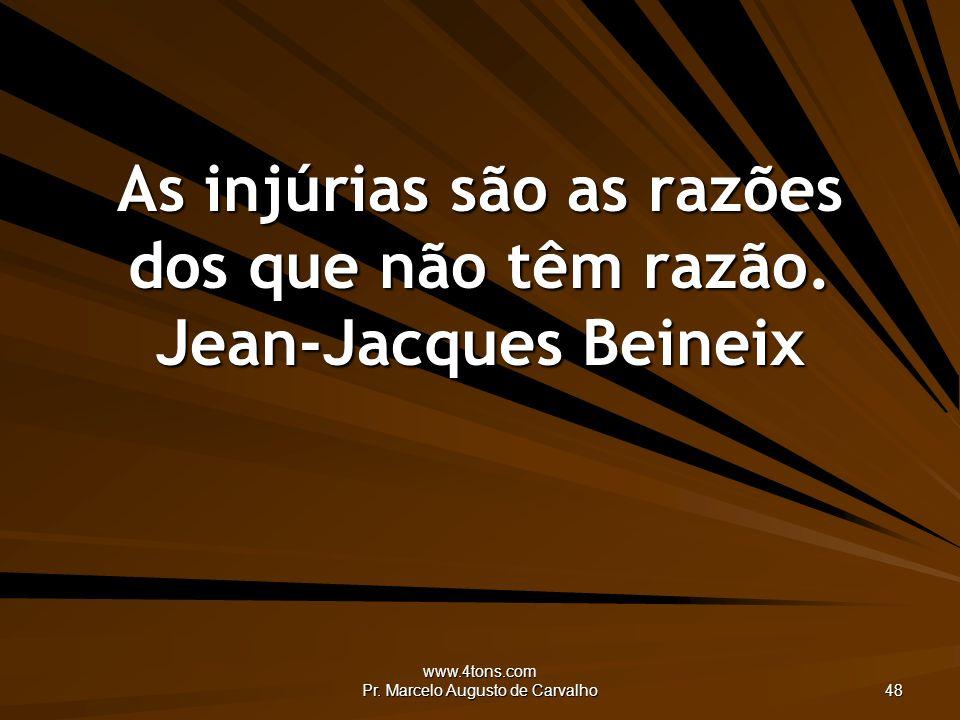 As injúrias são as razões dos que não têm razão. Jean-Jacques Beineix