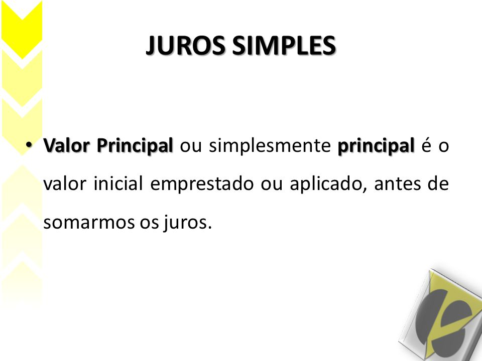 JUROS SIMPLES Valor Principal ou simplesmente principal é o valor inicial emprestado ou aplicado, antes de somarmos os juros.