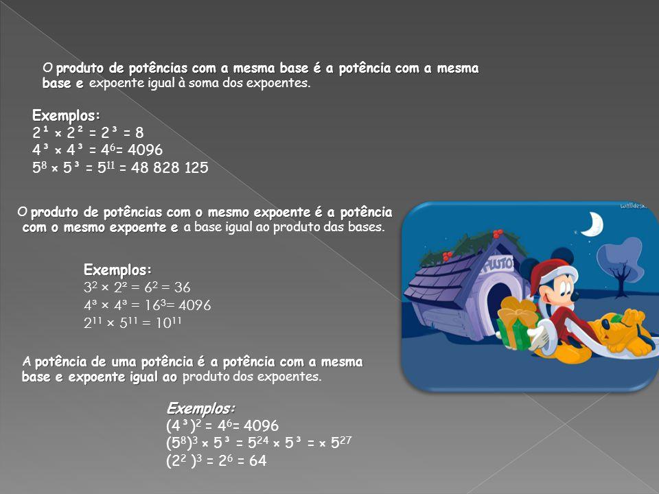 Exemplos: 2¹ × 2² = 2³ = 8 4³ × 4³ = 46= 4096