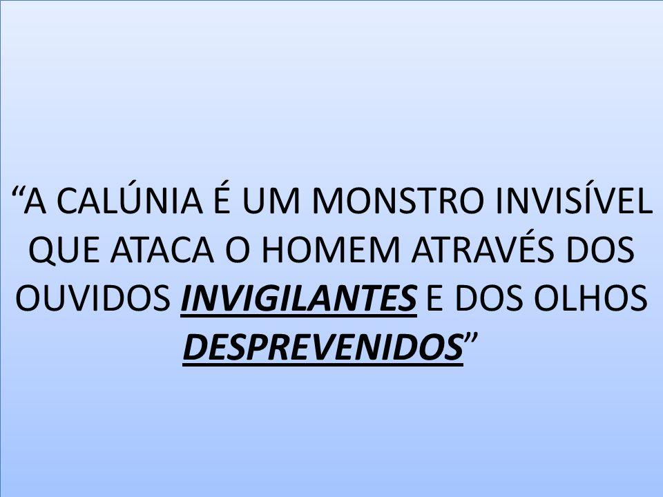 A CALÚNIA É UM MONSTRO INVISÍVEL QUE ATACA O HOMEM ATRAVÉS DOS OUVIDOS INVIGILANTES E DOS OLHOS DESPREVENIDOS