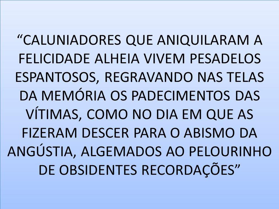 CALUNIADORES QUE ANIQUILARAM A FELICIDADE ALHEIA VIVEM PESADELOS ESPANTOSOS, REGRAVANDO NAS TELAS DA MEMÓRIA OS PADECIMENTOS DAS VÍTIMAS, COMO NO DIA EM QUE AS FIZERAM DESCER PARA O ABISMO DA ANGÚSTIA, ALGEMADOS AO PELOURINHO DE OBSIDENTES RECORDAÇÕES