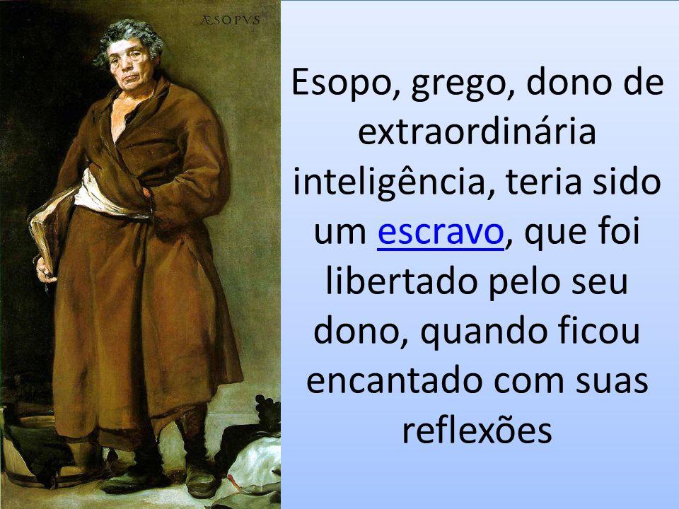 Esopo, grego, dono de extraordinária inteligência, teria sido um escravo, que foi libertado pelo seu dono, quando ficou encantado com suas reflexões