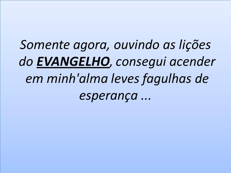 Somente agora, ouvindo as lições do EVANGELHO, consegui acender em minh alma leves fagulhas de esperança ...