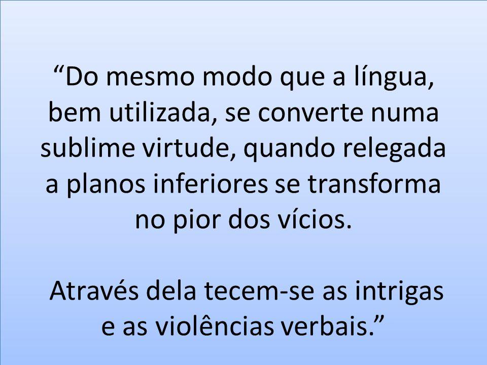 Do mesmo modo que a língua, bem utilizada, se converte numa sublime virtude, quando relegada a planos inferiores se transforma no pior dos vícios.