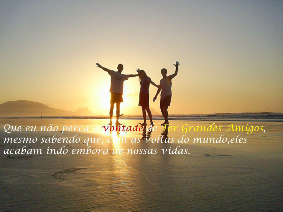Que eu não perca a vontade de Ter Grandes Amigos,