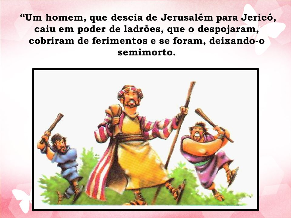 Um homem, que descia de Jerusalém para Jericó, caiu em poder de ladrões, que o despojaram, cobriram de ferimentos e se foram, deixando-o semimorto.