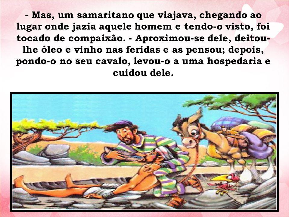 - Mas, um samaritano que viajava, chegando ao lugar onde jazia aquele homem e tendo-o visto, foi tocado de compaixão.
