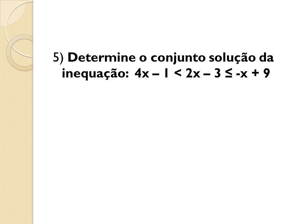 5) Determine o conjunto solução da inequação: 4x – 1 < 2x – 3 ≤ -x + 9
