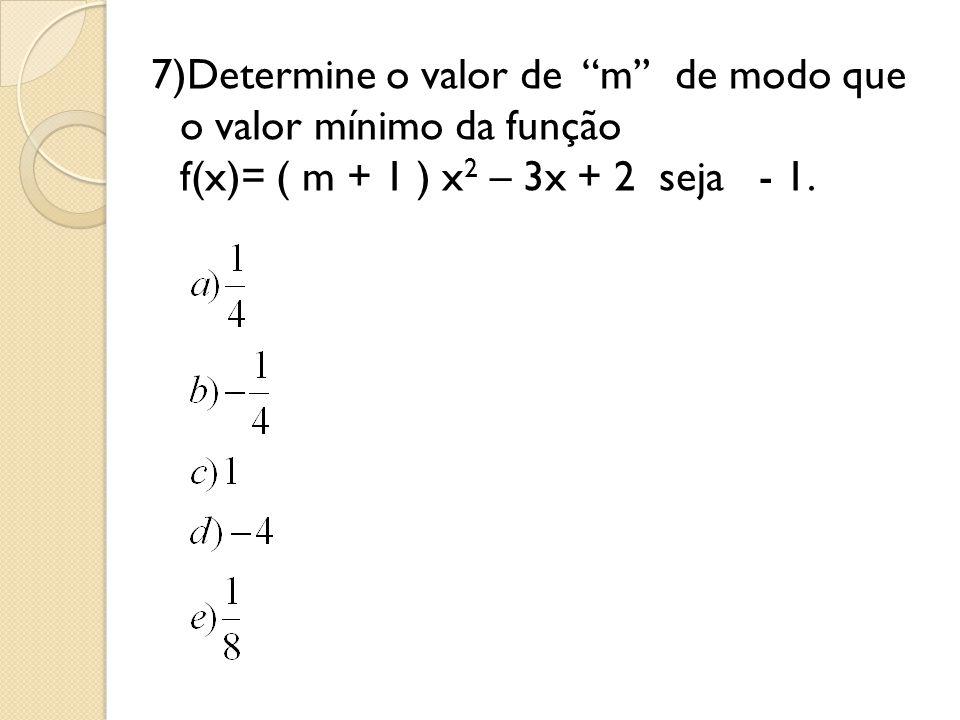 7)Determine o valor de m'' de modo que o valor mínimo da função f(x)= ( m + 1 ) x2 – 3x + 2 seja - 1.