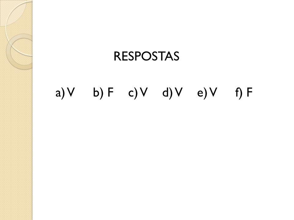 RESPOSTAS a) V b) F c) V d) V e) V f) F