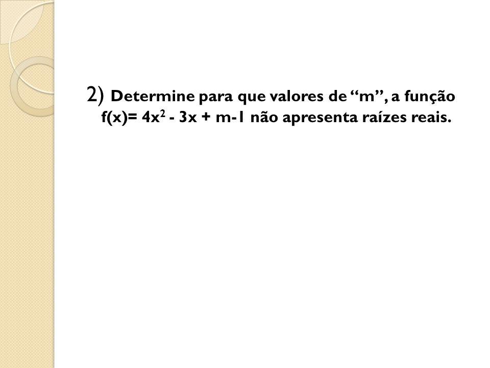 2) Determine para que valores de m , a função f(x)= 4x2 - 3x + m-1 não apresenta raízes reais.