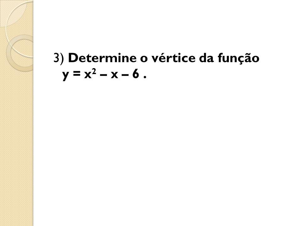3) Determine o vértice da função y = x2 – x – 6 .