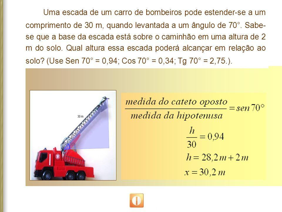 Uma escada de um carro de bombeiros pode estender-se a um comprimento de 30 m, quando levantada a um ângulo de 70°.