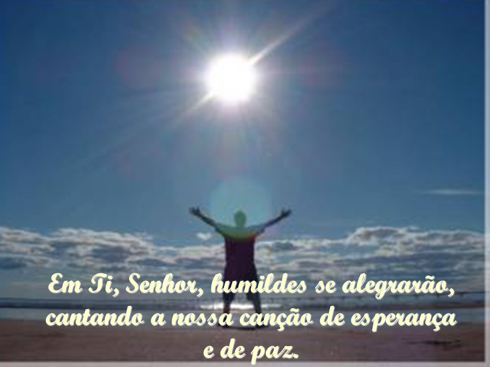 Em Ti, Senhor, humildes se alegrarão, cantando a nossa canção de esperança