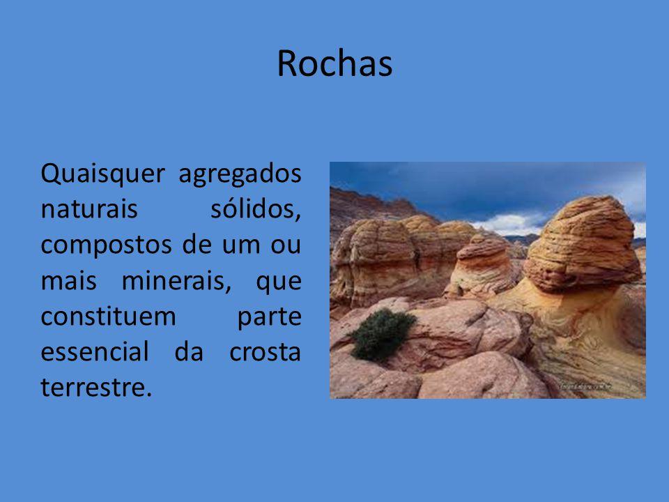Rochas Quaisquer agregados naturais sólidos, compostos de um ou mais minerais, que constituem parte essencial da crosta terrestre.