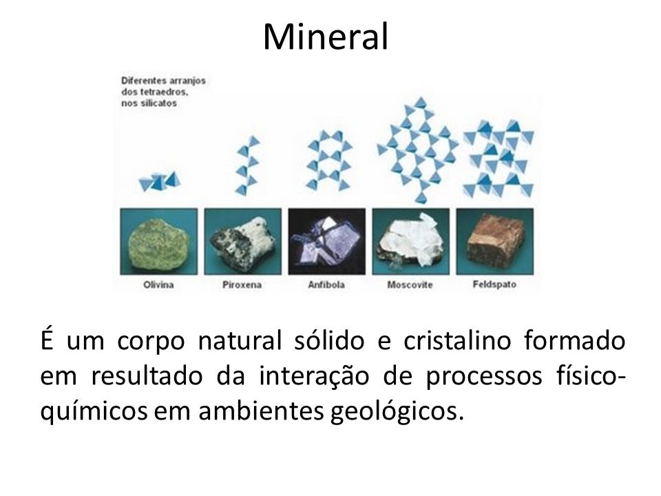 Mineral É um corpo natural sólido e cristalino formado em resultado da interação de processos físico-químicos em ambientes geológicos.