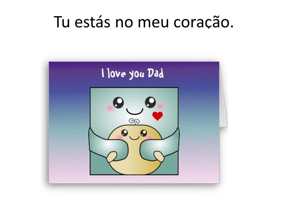 Tu estás no meu coração.