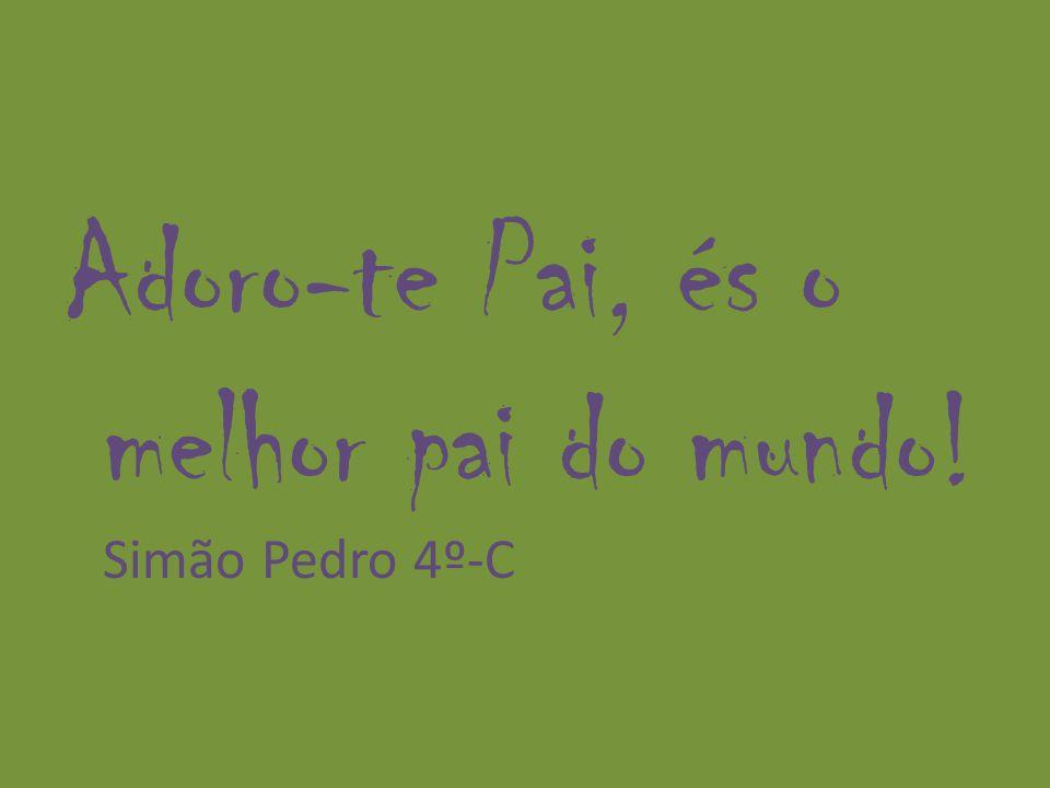 Adoro-te Pai, és o melhor pai do mundo! Simão Pedro 4º-C