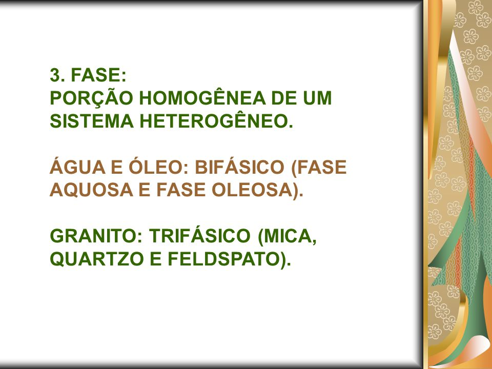 3. FASE: PORÇÃO HOMOGÊNEA DE UM SISTEMA HETEROGÊNEO. ÁGUA E ÓLEO: BIFÁSICO (FASE AQUOSA E FASE OLEOSA).