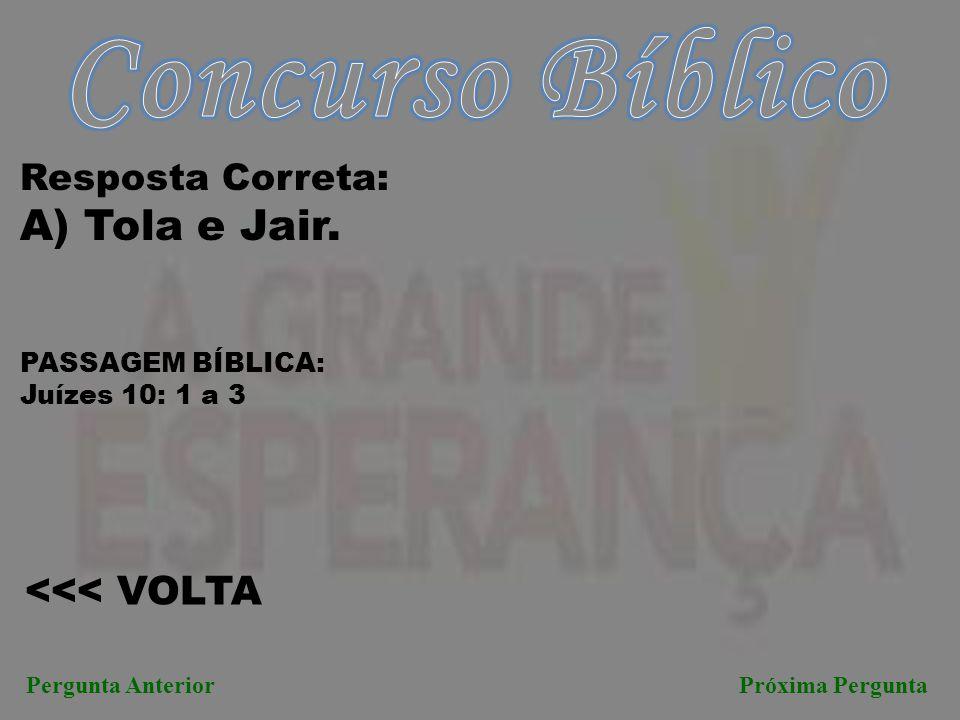 Concurso Bíblico A) Tola e Jair. <<< VOLTA Resposta Correta: