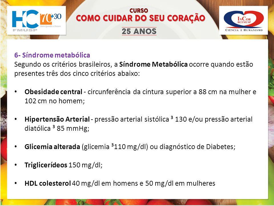 6- Síndrome metabólica Segundo os critérios brasileiros, a Síndrome Metabólica ocorre quando estão presentes três dos cinco critérios abaixo: