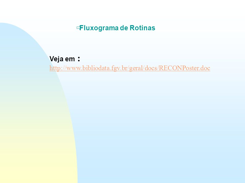 Fluxograma de Rotinas Veja em : http://www.bibliodata.fgv.br/geral/docs/RECONPoster.doc