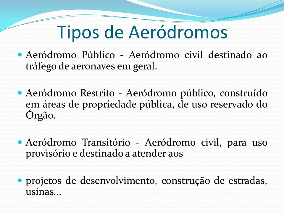 Tipos de Aeródromos Aeródromo Público - Aeródromo civil destinado ao tráfego de aeronaves em geral.