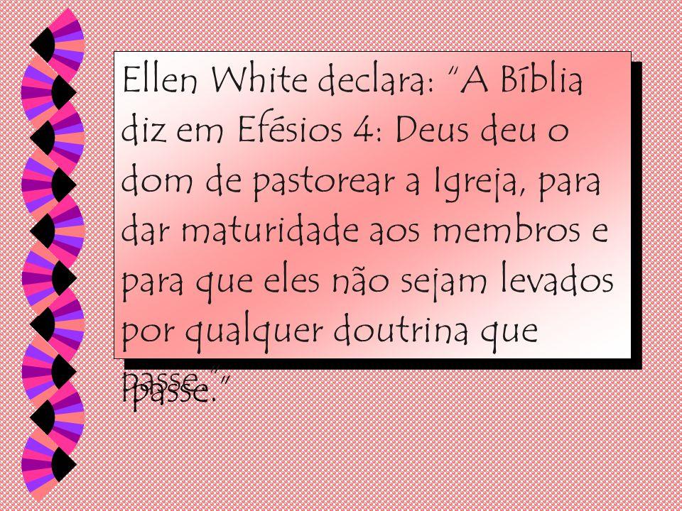 Ellen White declara: A Bíblia diz em Efésios 4: Deus deu o dom de pastorear a Igreja, para dar maturidade aos membros e para que eles não sejam levados por qualquer doutrina que passe.