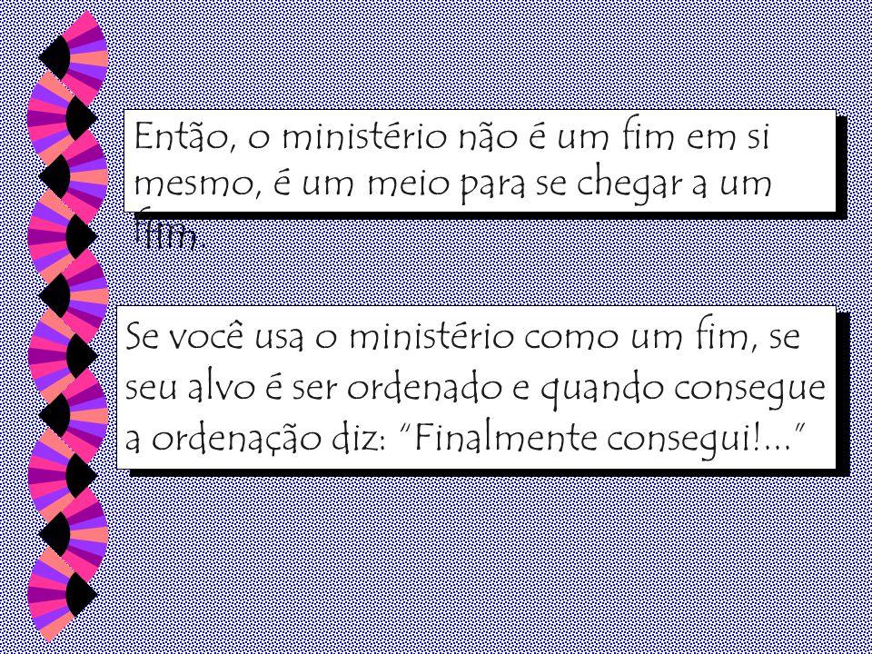 Então, o ministério não é um fim em si mesmo, é um meio para se chegar a um fim.
