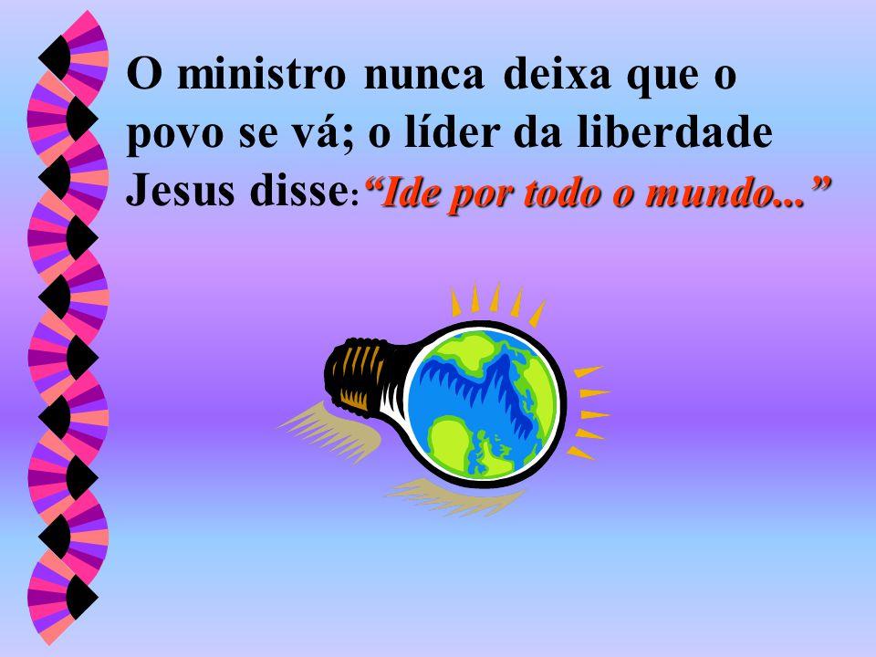 O ministro nunca deixa que o povo se vá; o líder da liberdade Jesus disse: Ide por todo o mundo...