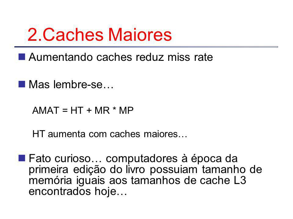 2.Caches Maiores Aumentando caches reduz miss rate Mas lembre-se…
