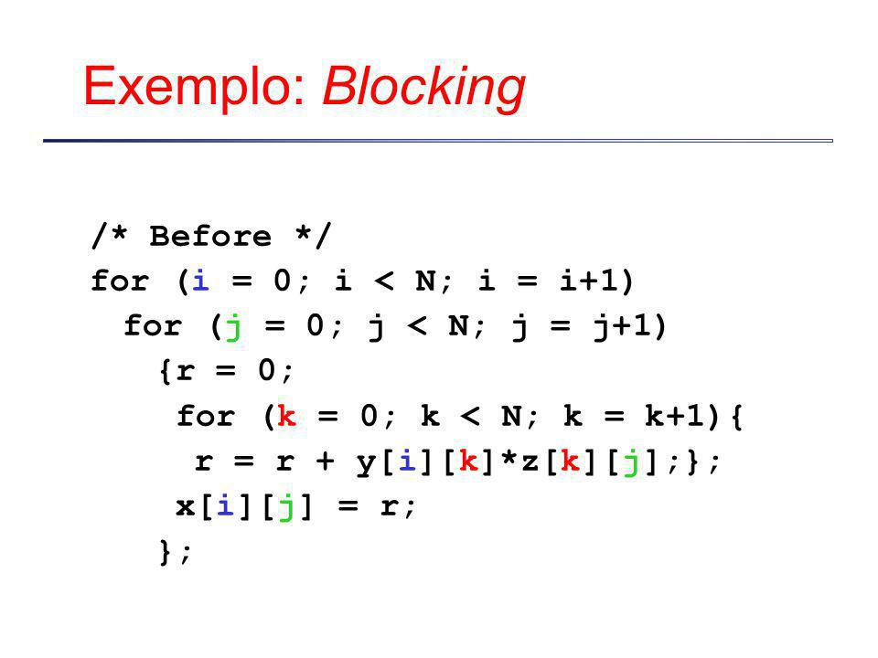 Exemplo: Blocking /* Before */ for (i = 0; i < N; i = i+1)